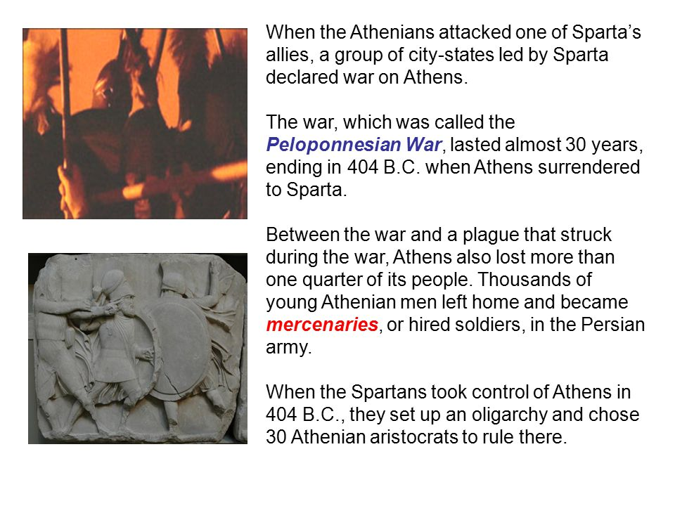 When the Athenians attacked one of Sparta's allies, a group of city-states led by Sparta declared war on Athens.