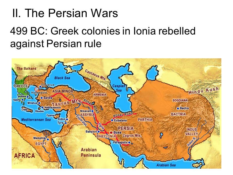 II. The Persian Wars 499 BC: Greek colonies in Ionia rebelled against Persian rule