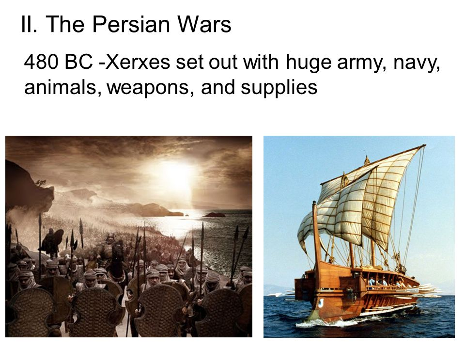 II. The Persian Wars 480 BC -Xerxes set out with huge army, navy, animals, weapons, and supplies