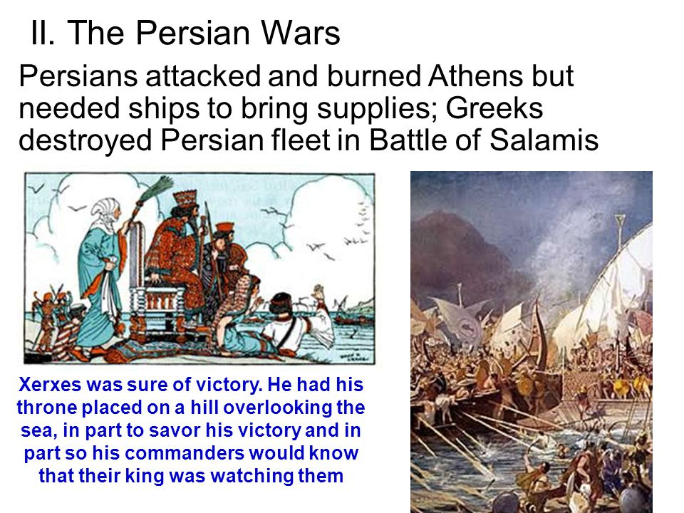 II. The Persian Wars Persians attacked and burned Athens but needed ships to bring supplies; Greeks destroyed Persian fleet in Battle of Salamis.