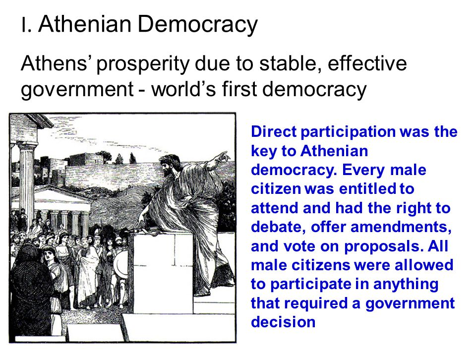 I. Athenian Democracy Athens' prosperity due to stable, effective government - world's first democracy.