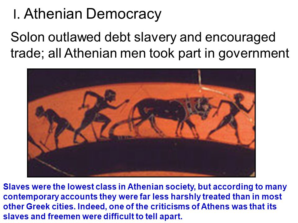 I. Athenian Democracy Solon outlawed debt slavery and encouraged trade; all Athenian men took part in government.