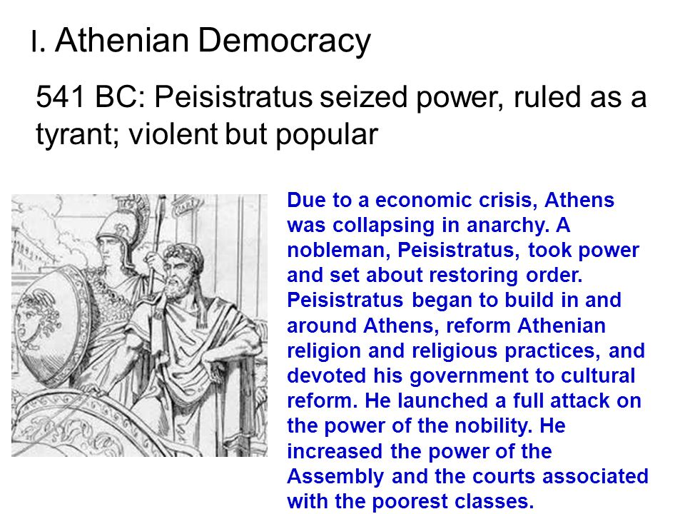 I. Athenian Democracy 541 BC: Peisistratus seized power, ruled as a tyrant; violent but popular.