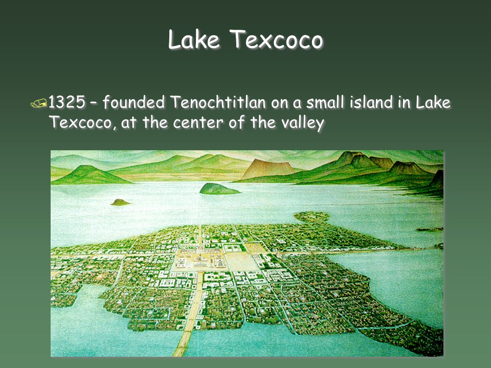 Lake Texcoco 1325 – founded Tenochtitlan on a small island in Lake Texcoco, at the center of the valley.