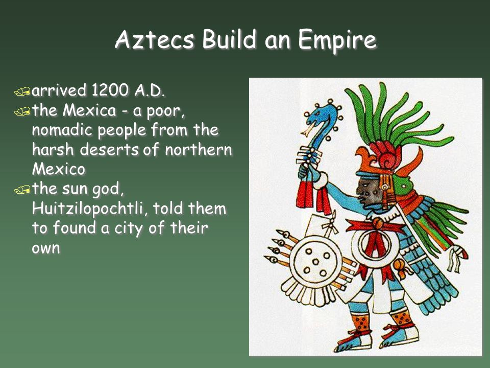 Aztecs Build an Empire arrived 1200 A.D.