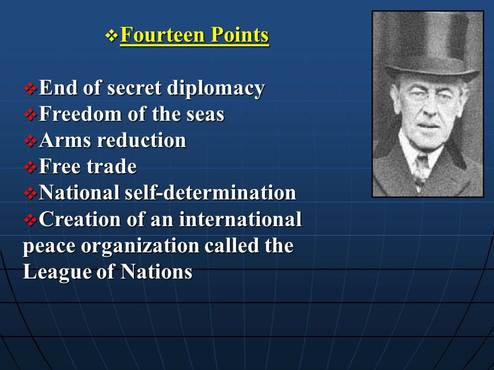 Fourteen Points End of secret diplomacy. Freedom of the seas. Arms reduction. Free trade. National self-determination.