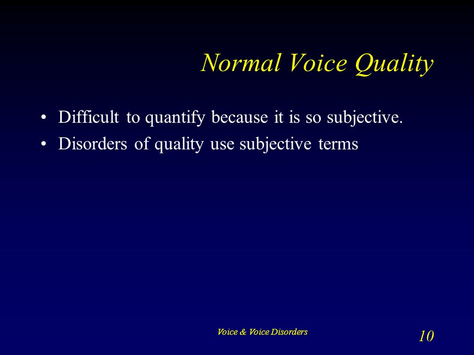 Normal Voice Quality Difficult to quantify because it is so subjective. Disorders of quality use subjective terms.