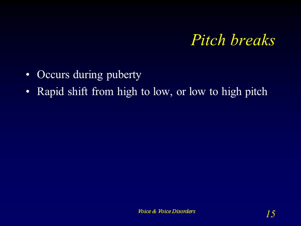 Pitch breaks Occurs during puberty