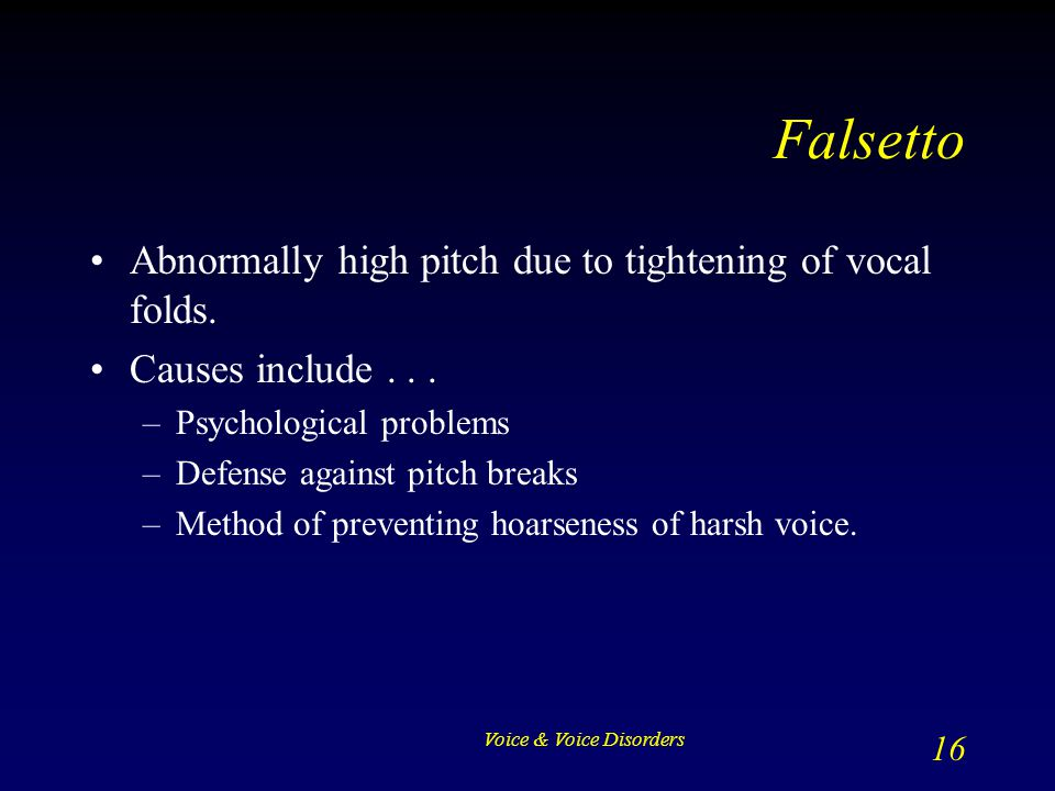 Falsetto Abnormally high pitch due to tightening of vocal folds.