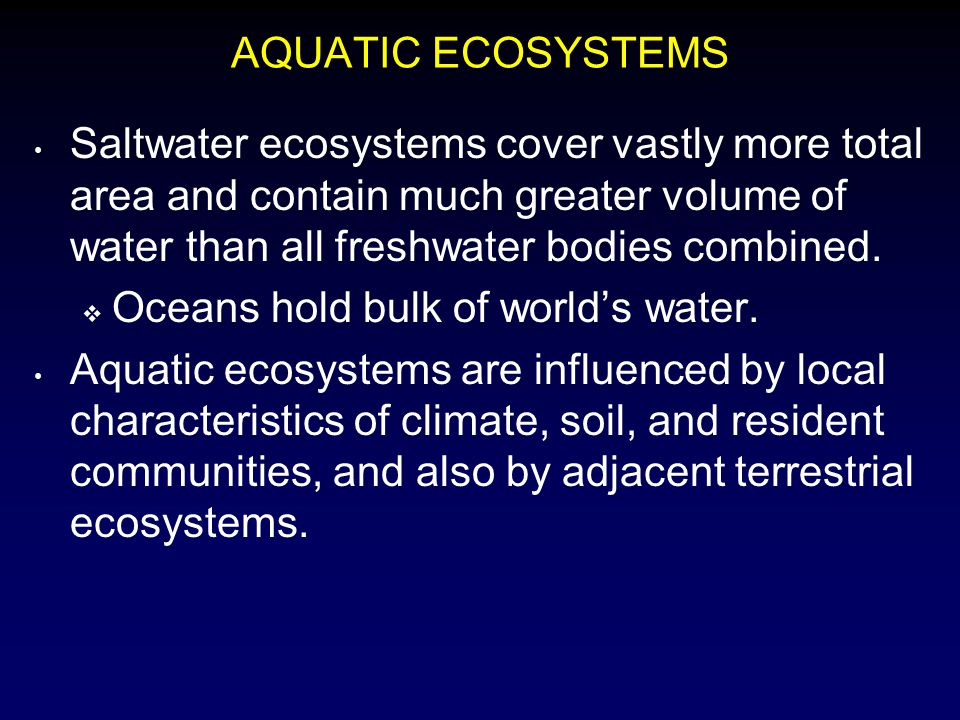 AQUATIC ECOSYSTEMS Saltwater ecosystems cover vastly more total area and contain much greater volume of water than all freshwater bodies combined.