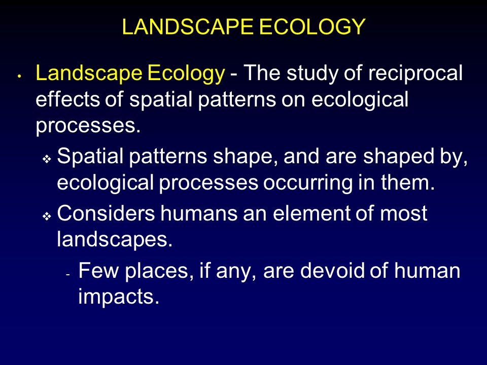 LANDSCAPE ECOLOGY Landscape Ecology - The study of reciprocal effects of spatial patterns on ecological processes.
