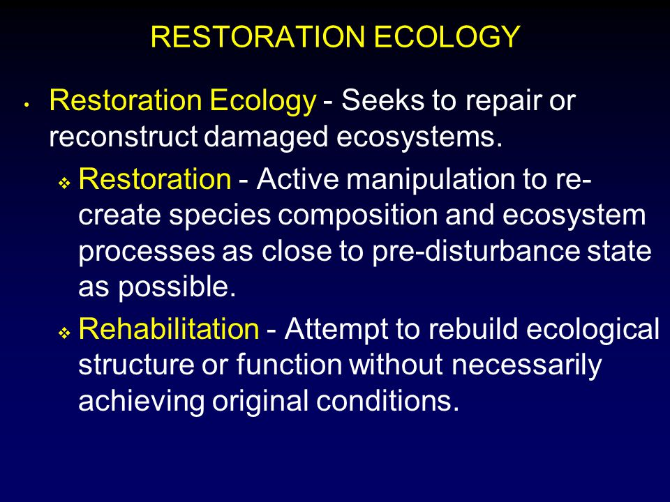 RESTORATION ECOLOGY Restoration Ecology - Seeks to repair or reconstruct damaged ecosystems.