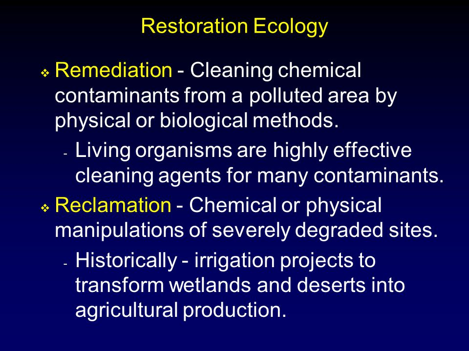 Restoration Ecology Remediation - Cleaning chemical contaminants from a polluted area by physical or biological methods.