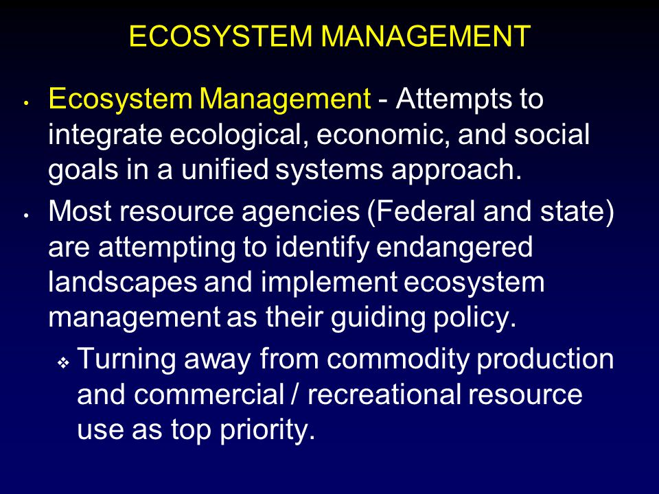 ECOSYSTEM MANAGEMENT Ecosystem Management - Attempts to integrate ecological, economic, and social goals in a unified systems approach.