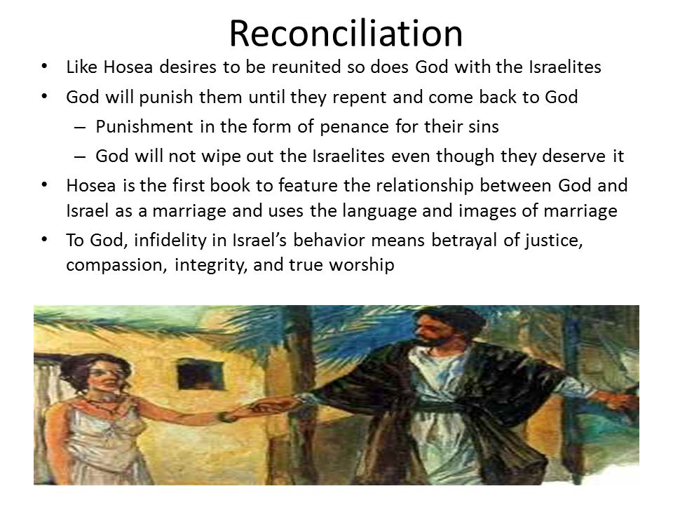 Reconciliation Like Hosea desires to be reunited so does God with the Israelites. God will punish them until they repent and come back to God.