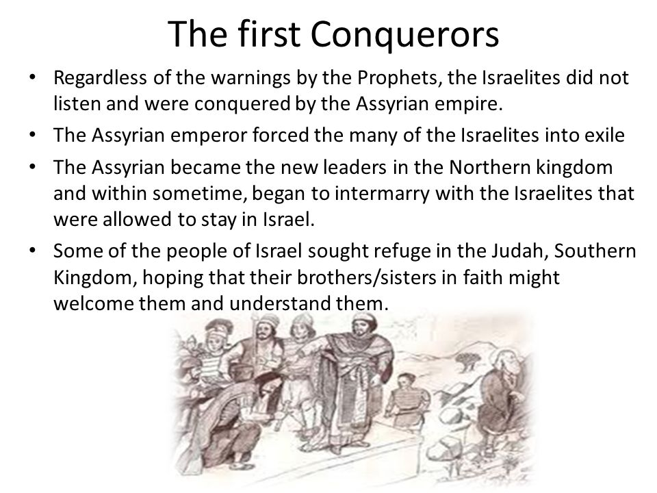 The first Conquerors Regardless of the warnings by the Prophets, the Israelites did not listen and were conquered by the Assyrian empire.