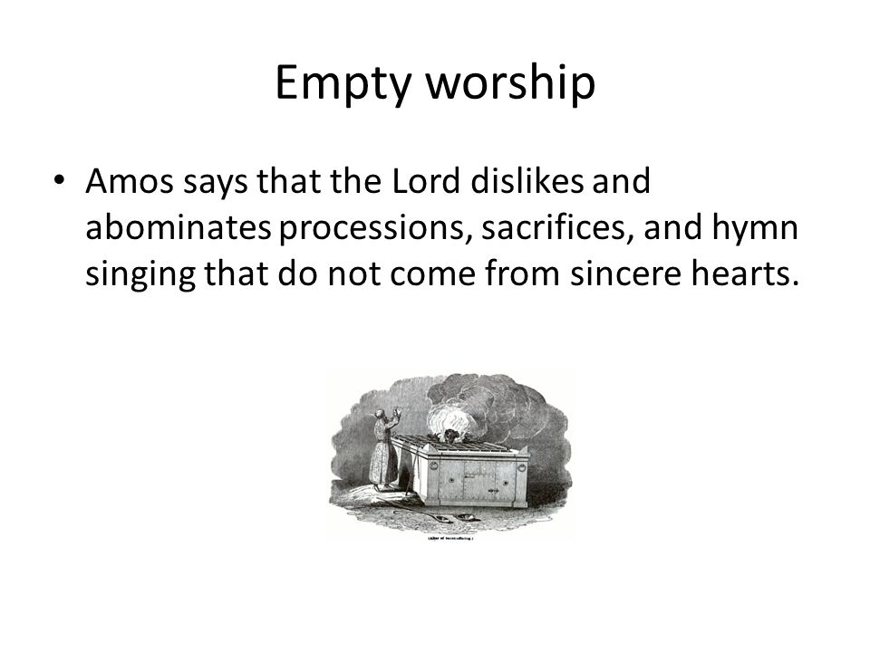 Empty worship Amos says that the Lord dislikes and abominates processions, sacrifices, and hymn singing that do not come from sincere hearts.