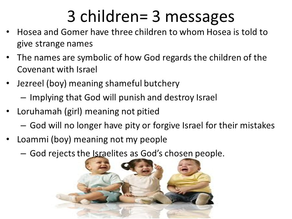3 children= 3 messages Hosea and Gomer have three children to whom Hosea is told to give strange names.