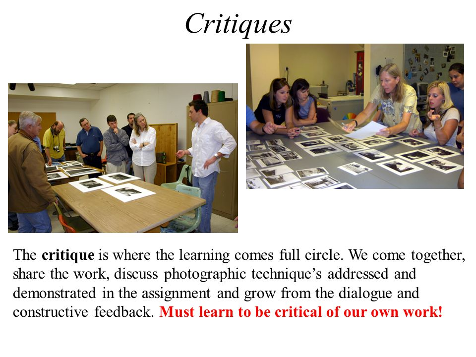 Critiques The critique is where the learning comes full circle. We come together, share the work, discuss photographic technique's addressed and.