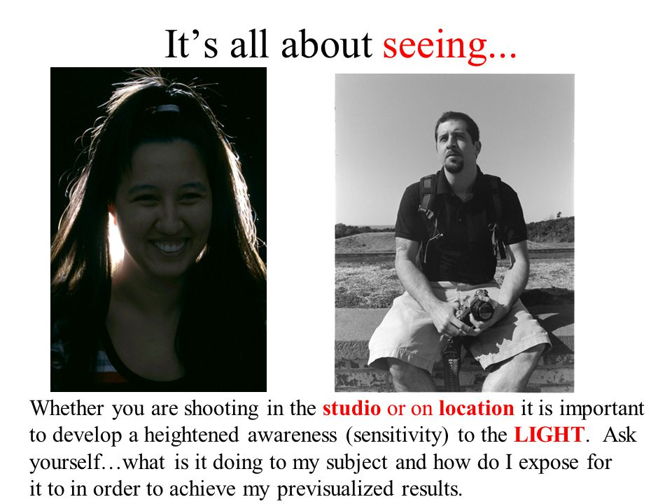 It's all about seeing... Whether you are shooting in the studio or on location it is important.