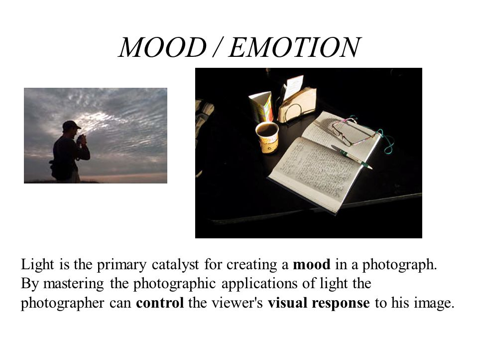 MOOD / EMOTION Light is the primary catalyst for creating a mood in a photograph. By mastering the photographic applications of light the.