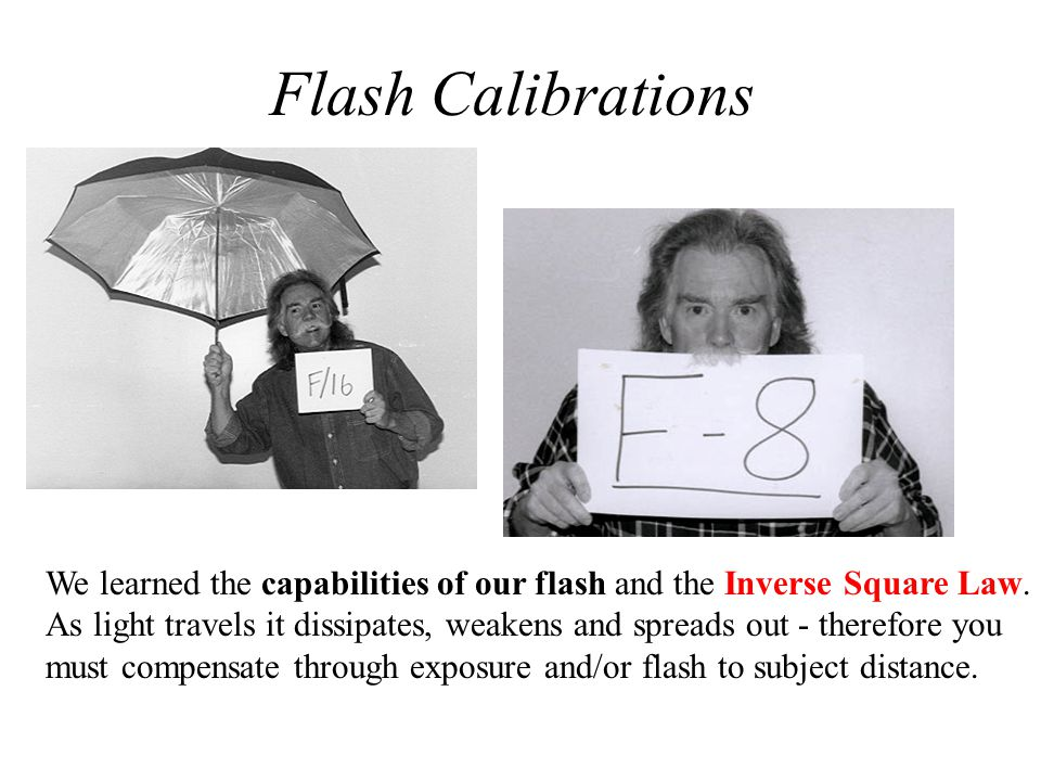 Flash Calibrations We learned the capabilities of our flash and the Inverse Square Law.