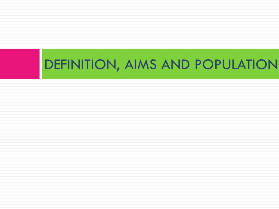 DEFINITION, AIMS AND POPULATION