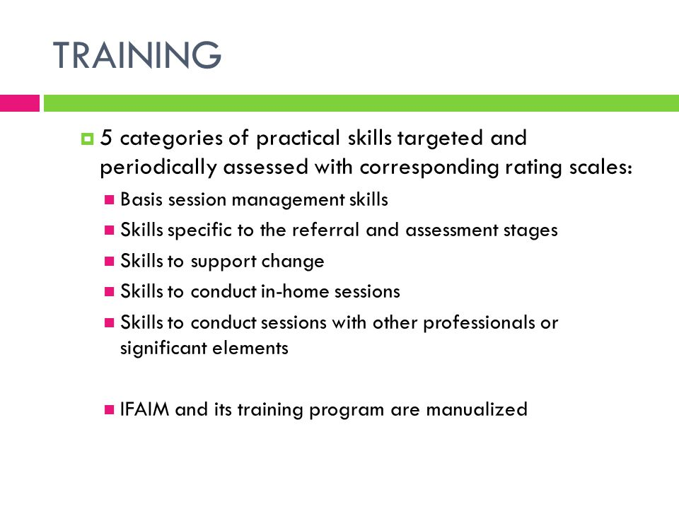 TRAINING 5 categories of practical skills targeted and periodically assessed with corresponding rating scales: