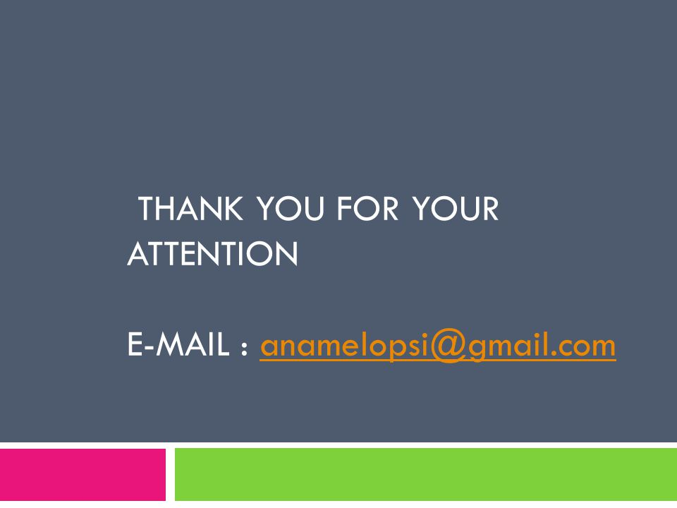 THANK YOU FOR YOUR ATTENTION E-MAIL : anamelopsi@gmail.com