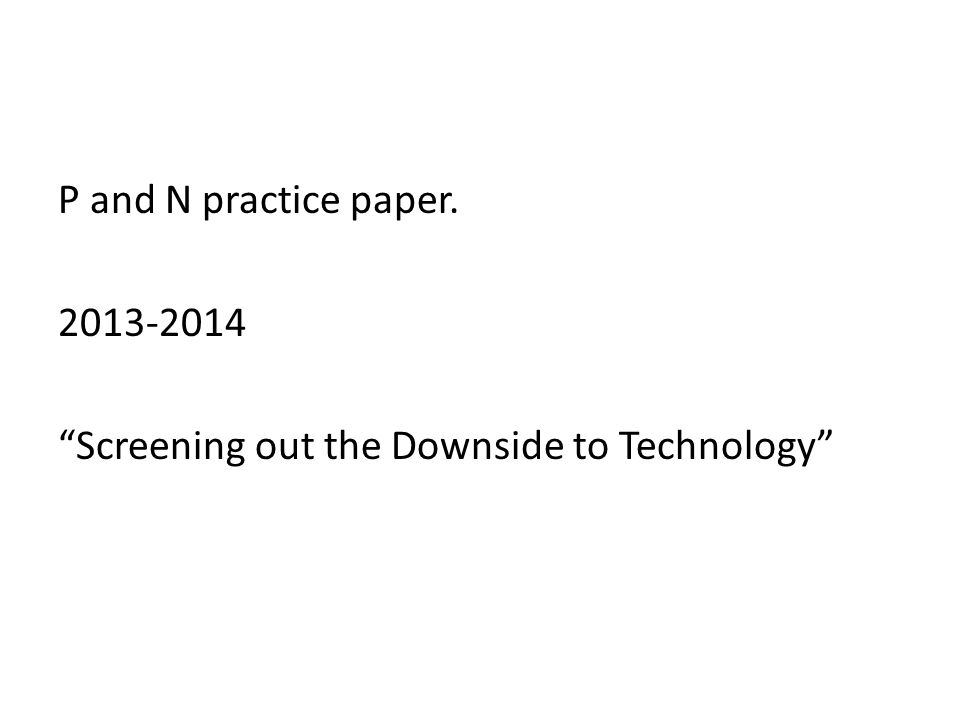 P and N practice paper. 2013-2014 Screening out the Downside to Technology