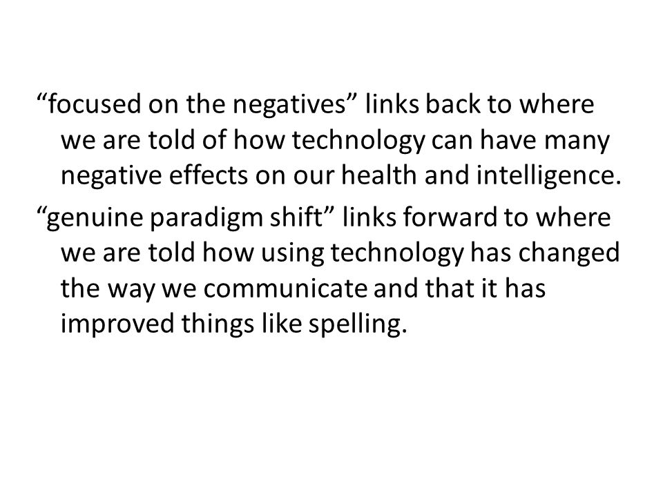 focused on the negatives links back to where we are told of how technology can have many negative effects on our health and intelligence.