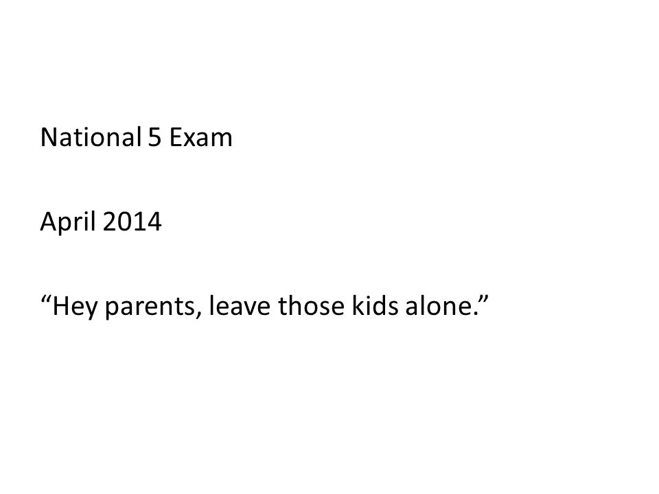 National 5 Exam April 2014 Hey parents, leave those kids alone.