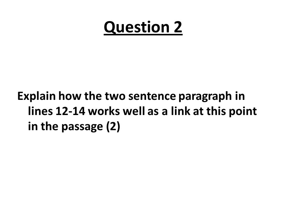 Question 2 Explain how the two sentence paragraph in lines 12-14 works well as a link at this point in the passage (2)