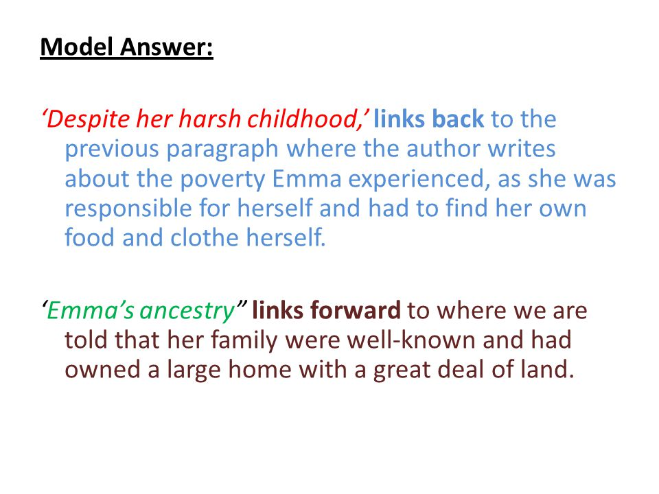 Model Answer: 'Despite her harsh childhood,' links back to the previous paragraph where the author writes about the poverty Emma experienced, as she was responsible for herself and had to find her own food and clothe herself.