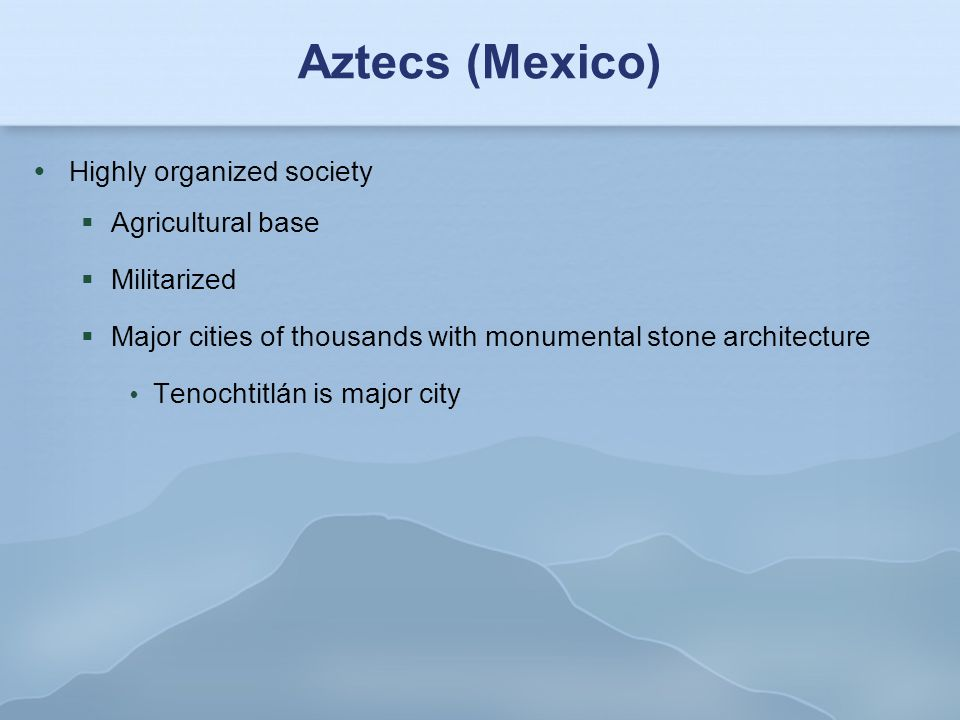 Aztecs (Mexico)‏ Highly organized society Agricultural base