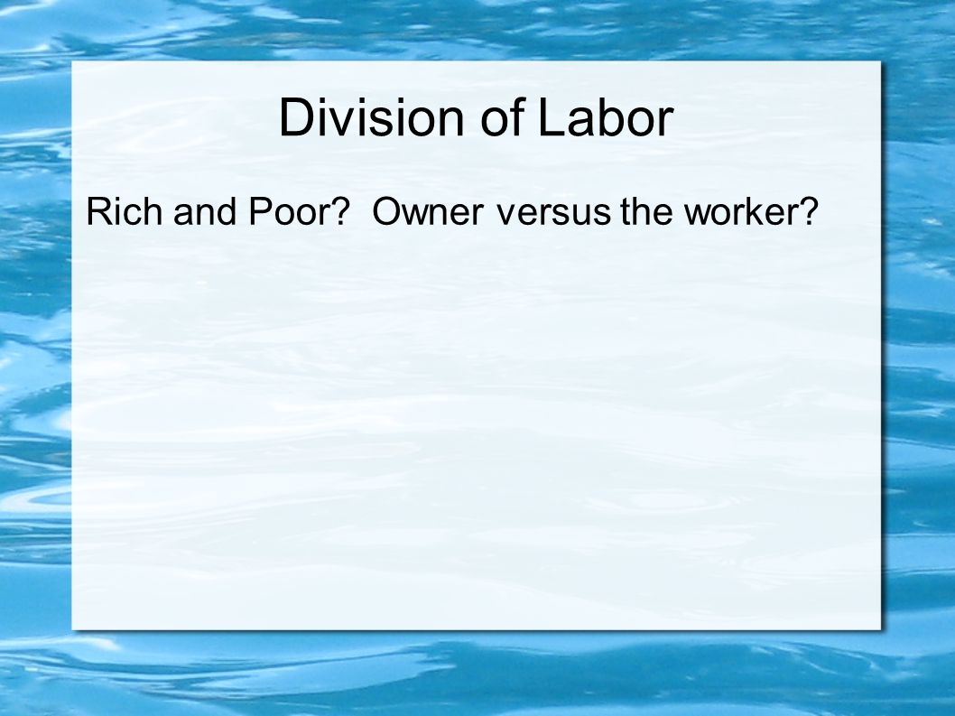 Division of Labor Rich and Poor Owner versus the worker
