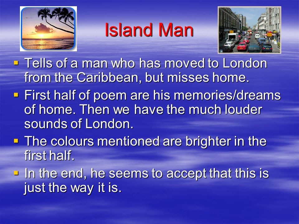 Island Man Tells of a man who has moved to London from the Caribbean, but misses home.