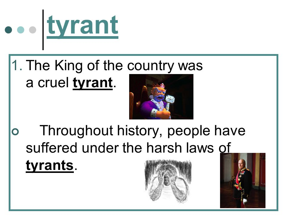 tyrant The King of the country was a cruel tyrant.