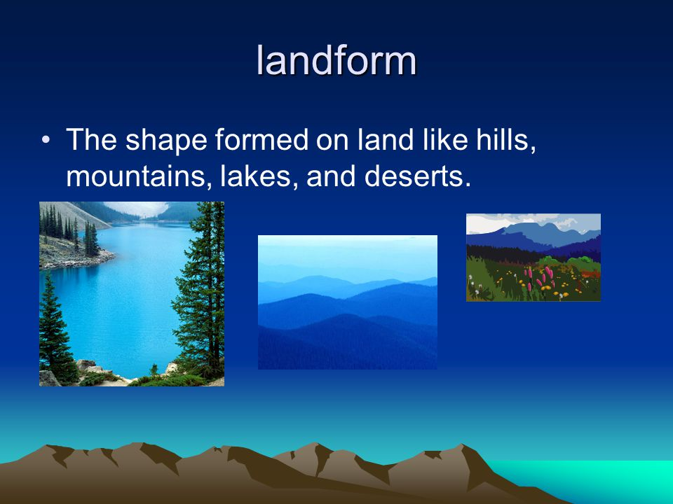 landform The shape formed on land like hills, mountains, lakes, and deserts.