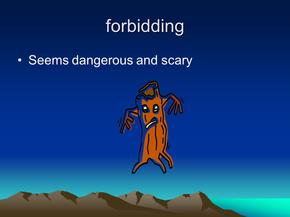 forbidding Seems dangerous and scary