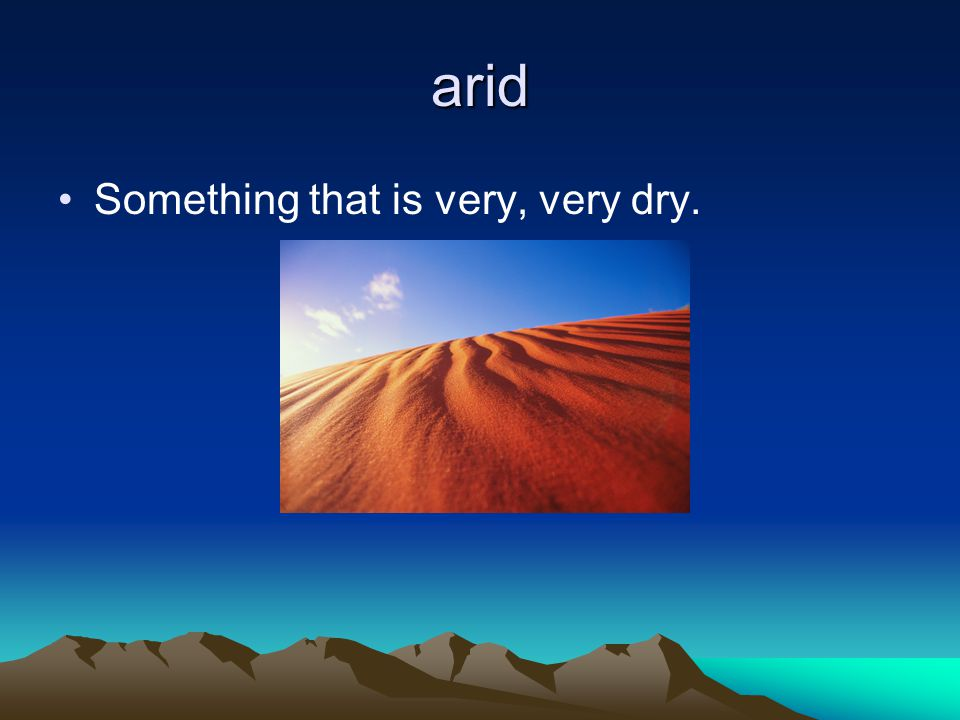 arid Something that is very, very dry.