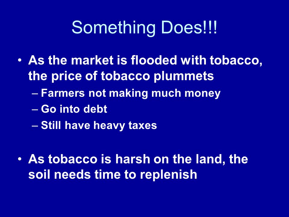 Something Does!!! As the market is flooded with tobacco, the price of tobacco plummets. Farmers not making much money.