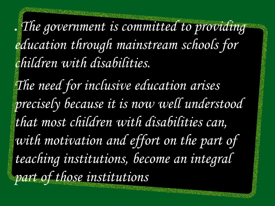 . The government is committed to providing education through mainstream schools for children with disabilities.