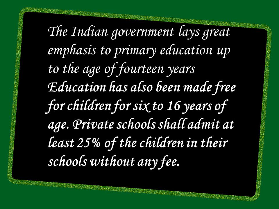 The Indian government lays great emphasis to primary education up to the age of fourteen years Education has also been made free for children for six to 16 years of age.