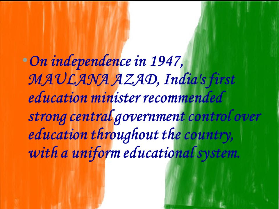 On independence in 1947, MAULANA AZAD, India s first education minister recommended strong central government control over education throughout the country, with a uniform educational system.