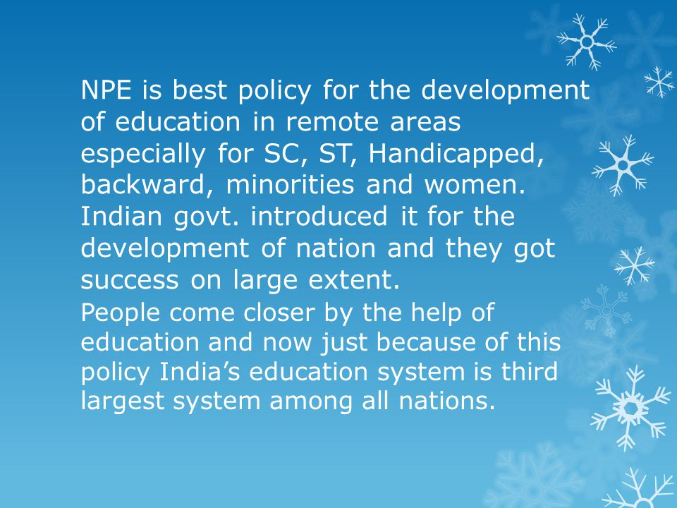 NPE is best policy for the development of education in remote areas especially for SC, ST, Handicapped, backward, minorities and women. Indian govt. introduced it for the development of nation and they got success on large extent.