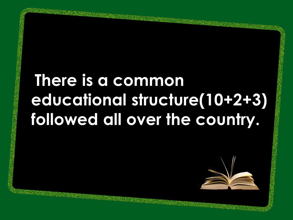 There is a common educational structure(10+2+3) followed all over the country.
