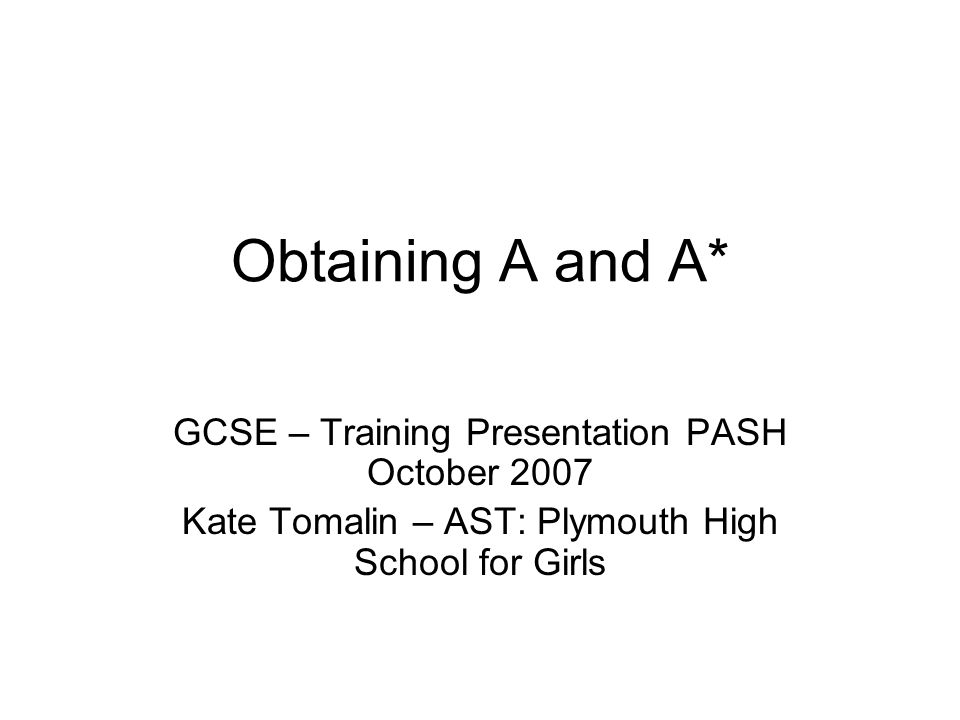 Obtaining A and A* GCSE – Training Presentation PASH October 2007
