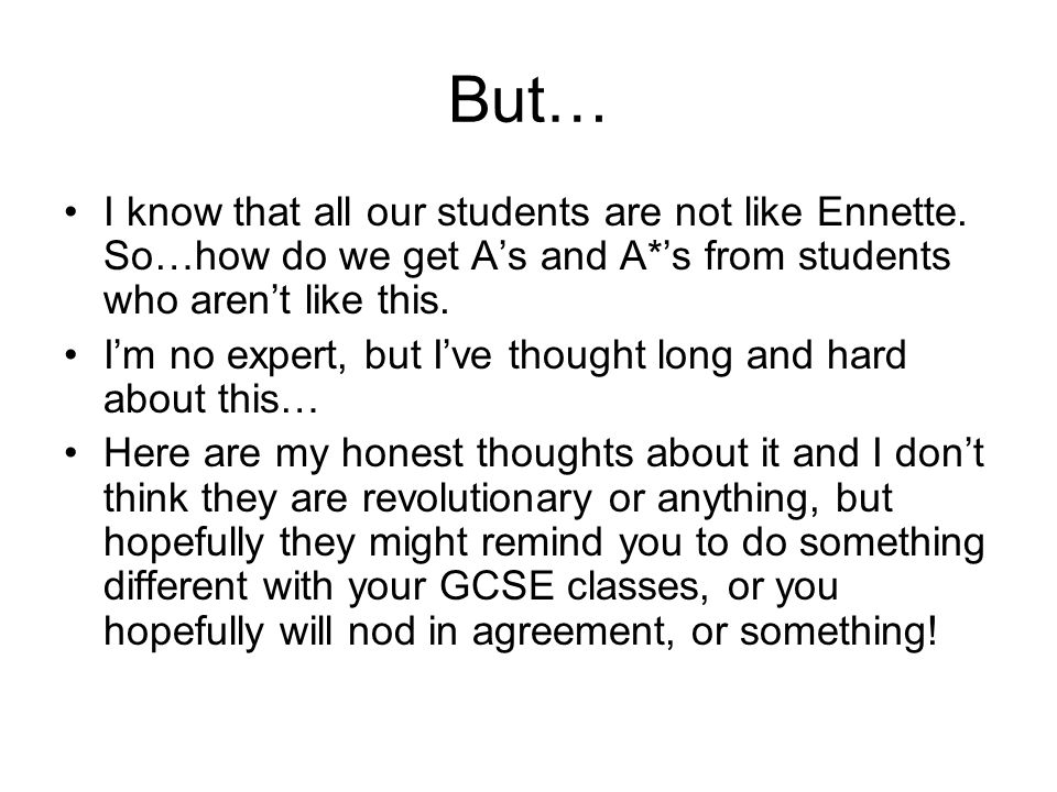 But… I know that all our students are not like Ennette. So…how do we get A's and A*'s from students who aren't like this.