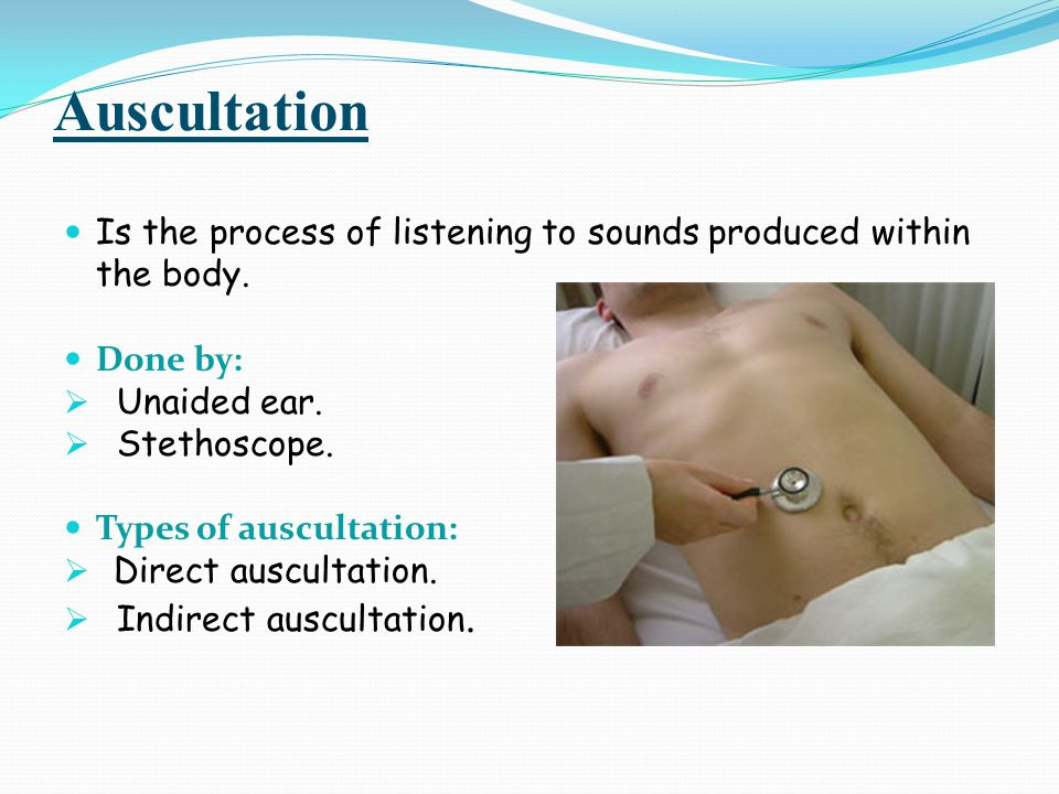 Auscultation Is the process of listening to sounds produced within the body. Done by: Unaided ear.